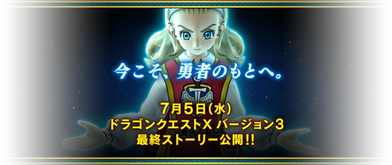 今こそ、勇者のもとへ。7月5日(水)ドラゴンクエストXバージョン3最終ストーリー公開!!